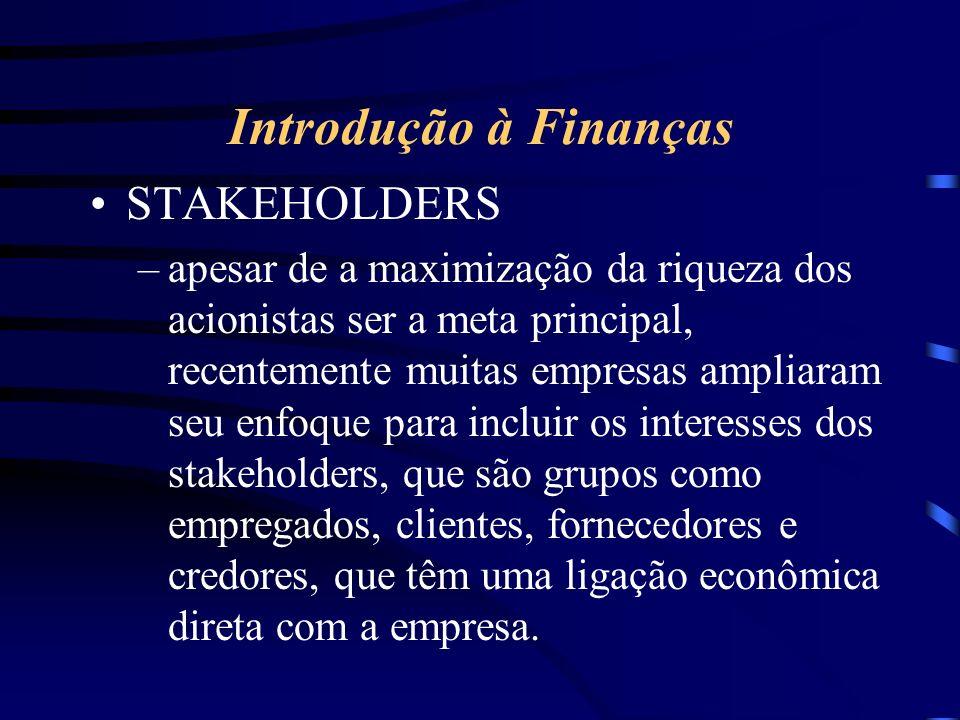 Introdução à Finanças STAKEHOLDERS –apesar de a maximização da riqueza dos acionistas ser a meta principal, recentemente muitas empresas ampliaram seu enfoque para incluir os interesses dos stakeholders, que são grupos como empregados, clientes, fornecedores e credores, que têm uma ligação econômica direta com a empresa.