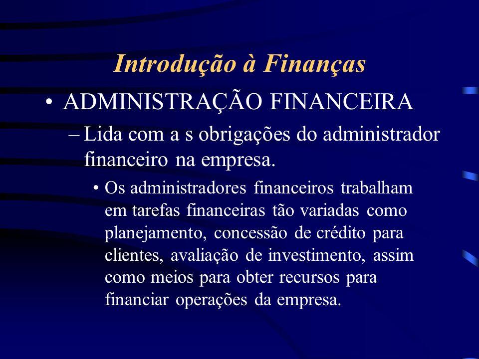 Introdução à Finanças ADMINISTRAÇÃO FINANCEIRA –Lida com a s obrigações do administrador financeiro na empresa.