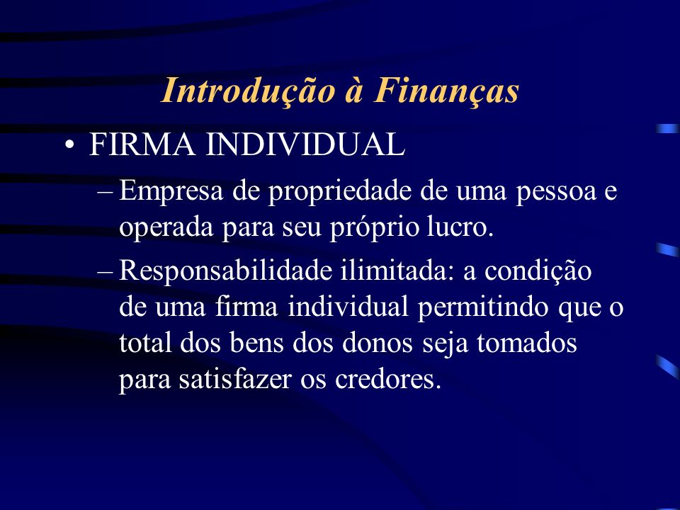 Introdução à Finanças FIRMA INDIVIDUAL –Empresa de propriedade de uma pessoa e operada para seu próprio lucro.