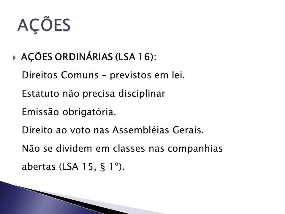 AÇÕES ORDINÁRIAS (LSA 16): Direitos Comuns – previstos em lei. Estatuto não precisa disciplinar Emissão obrigatória. Direito ao voto nas Assembléias G