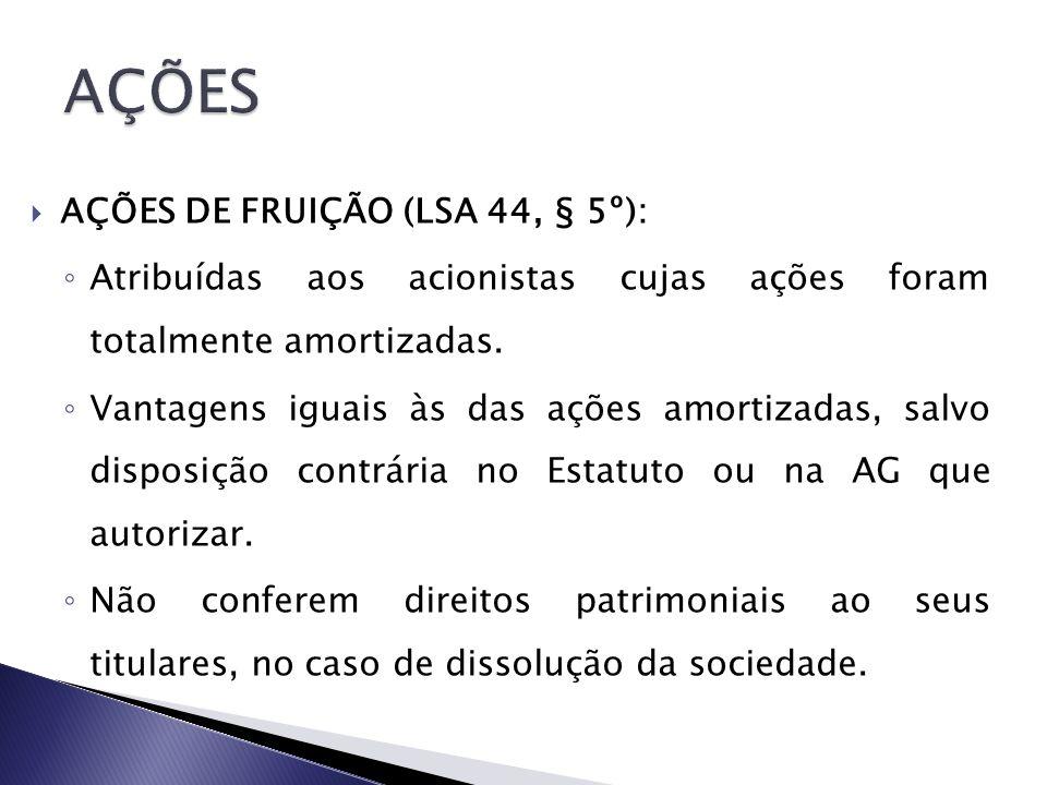 AÇÕES DE FRUIÇÃO (LSA 44, § 5º): Atribuídas aos acionistas cujas ações foram totalmente amortizadas. Vantagens iguais às das ações amortizadas, salvo