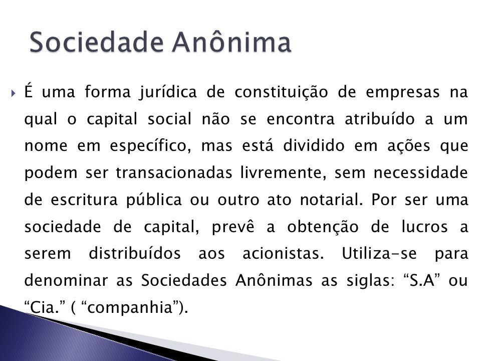 É uma forma jurídica de constituição de empresas na qual o capital social não se encontra atribuído a um nome em específico, mas está dividido em açõe