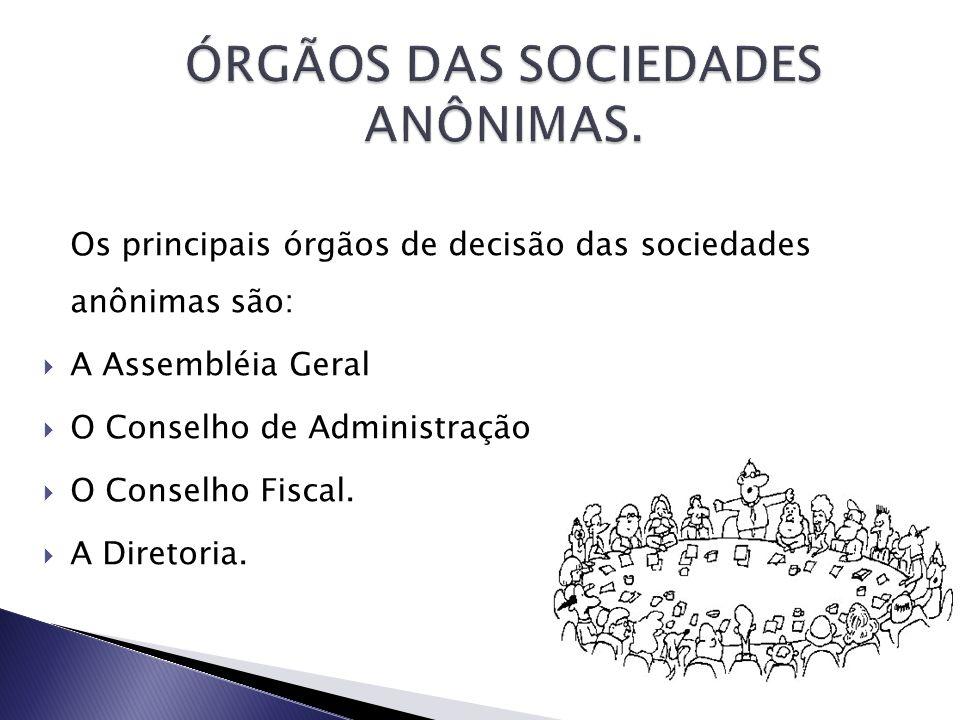 Os principais órgãos de decisão das sociedades anônimas são: A Assembléia Geral O Conselho de Administração O Conselho Fiscal. A Diretoria.