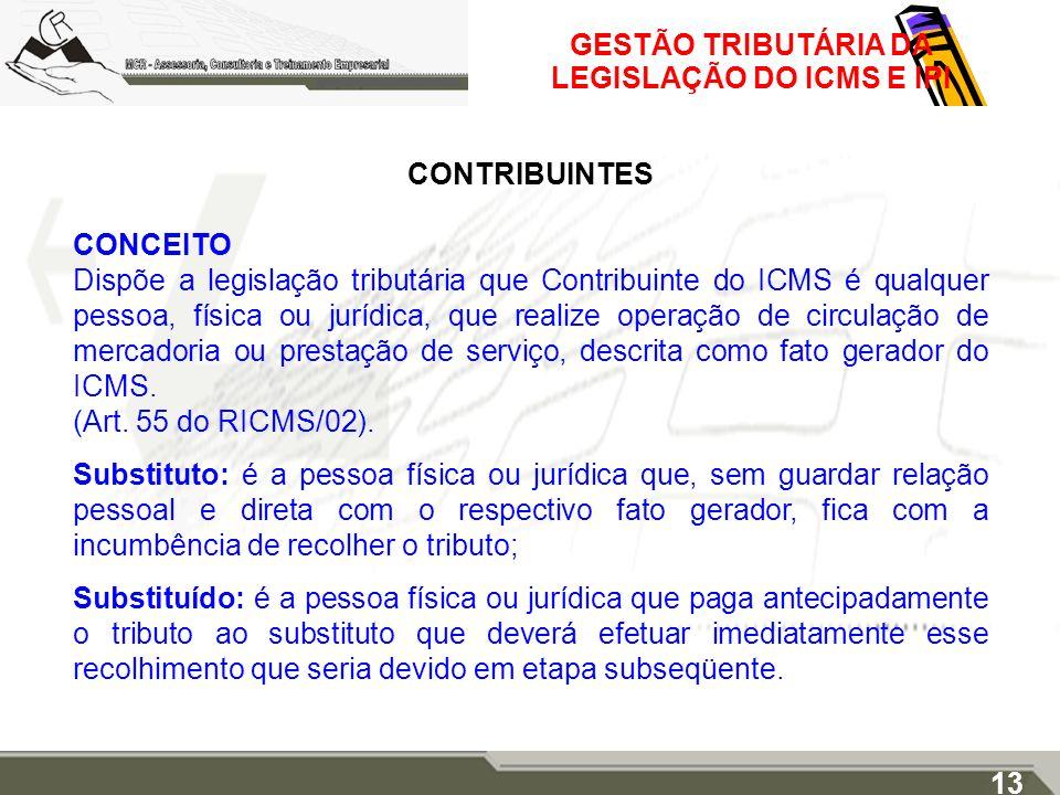 GESTÃO TRIBUTÁRIA DA LEGISLAÇÃO DO ICMS E IPI CONTRIBUINTES CONCEITO Dispõe a legislação tributária que Contribuinte do ICMS é qualquer pessoa, física