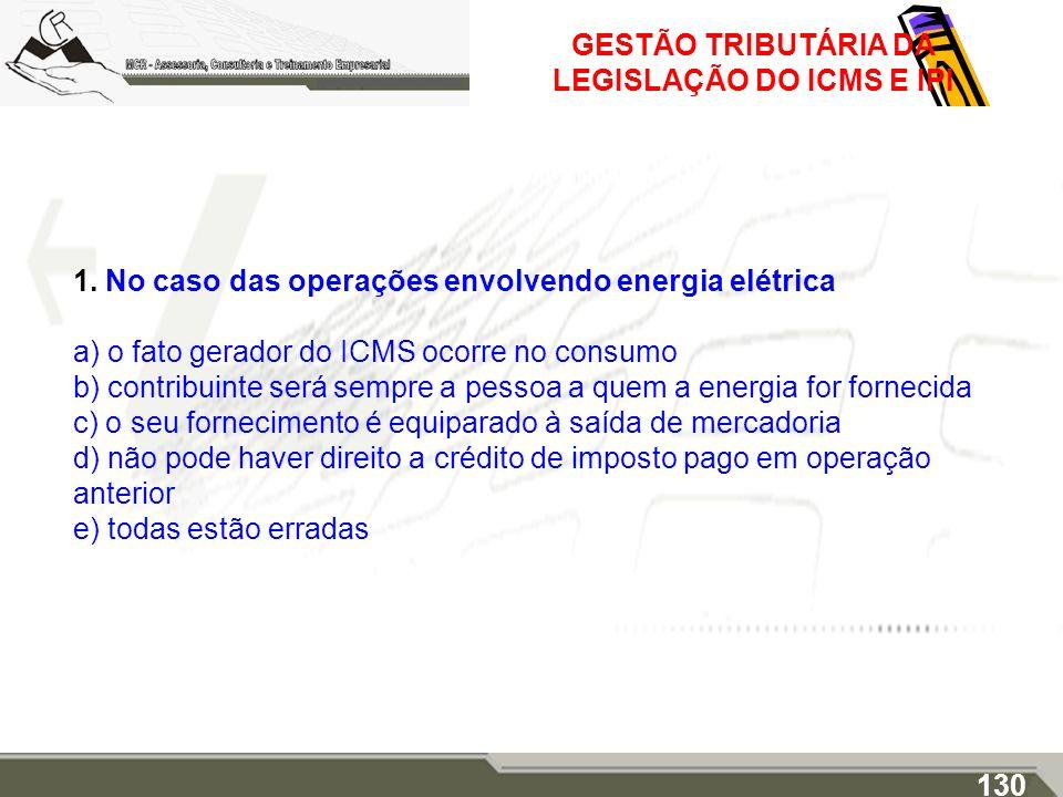 GESTÃO TRIBUTÁRIA DA LEGISLAÇÃO DO ICMS E IPI 1. No caso das operações envolvendo energia elétrica a) o fato gerador do ICMS ocorre no consumo b) cont