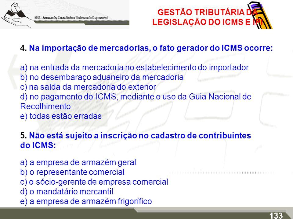 GESTÃO TRIBUTÁRIA DA LEGISLAÇÃO DO ICMS E IPI 4. Na importação de mercadorias, o fato gerador do ICMS ocorre: a) na entrada da mercadoria no estabelec