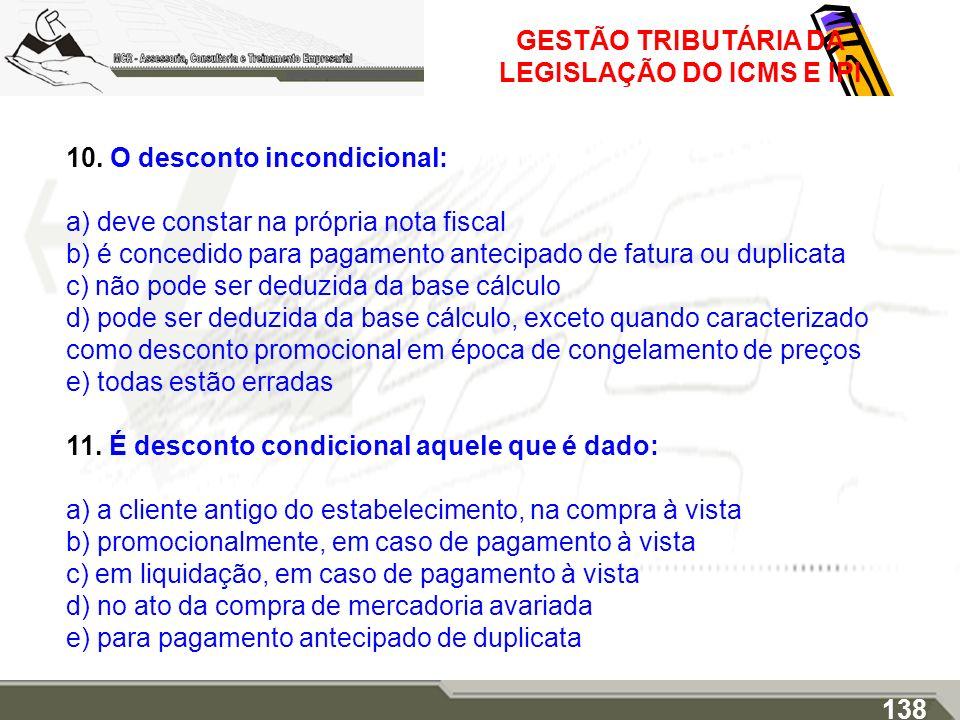 GESTÃO TRIBUTÁRIA DA LEGISLAÇÃO DO ICMS E IPI 10. O desconto incondicional: a) deve constar na própria nota fiscal b) é concedido para pagamento antec