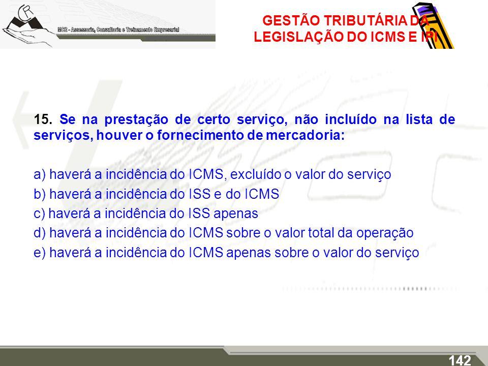 GESTÃO TRIBUTÁRIA DA LEGISLAÇÃO DO ICMS E IPI 15. Se na prestação de certo serviço, não incluído na lista de serviços, houver o fornecimento de mercad