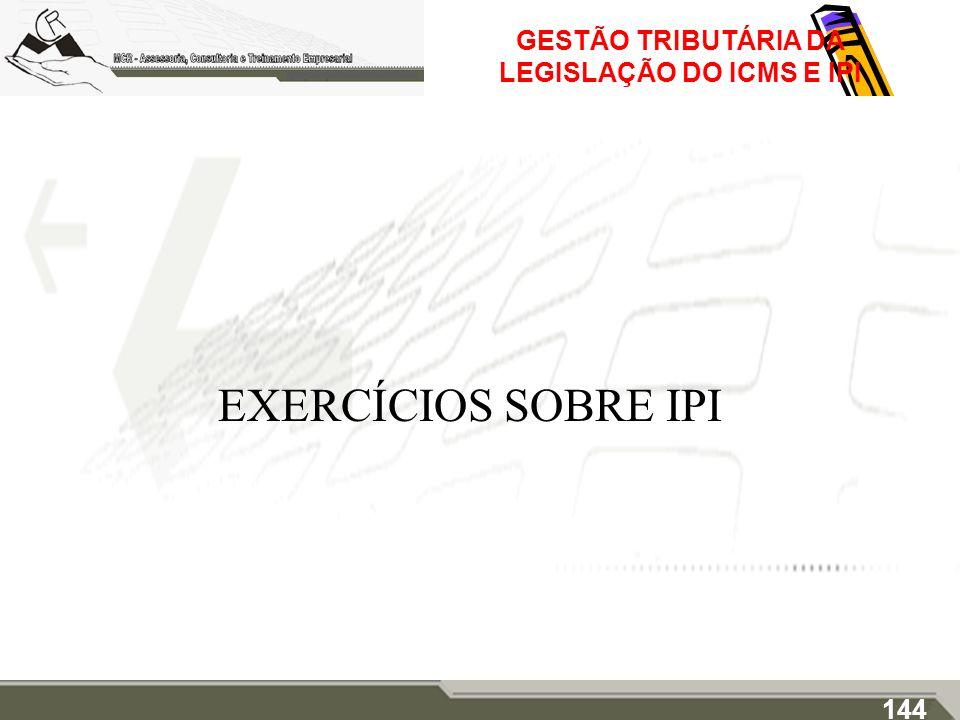 GESTÃO TRIBUTÁRIA DA LEGISLAÇÃO DO ICMS E IPI EXERCÍCIOS SOBRE IPI 144