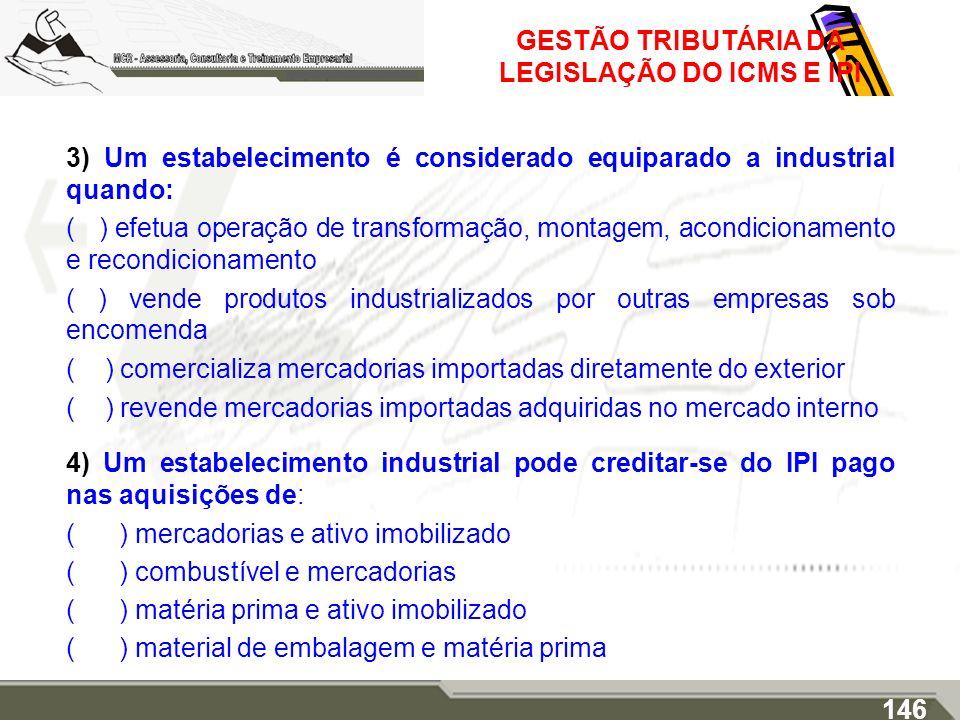 GESTÃO TRIBUTÁRIA DA LEGISLAÇÃO DO ICMS E IPI 3) Um estabelecimento é considerado equiparado a industrial quando: ( ) efetua operação de transformação