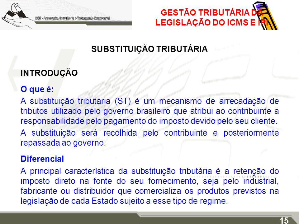GESTÃO TRIBUTÁRIA DA LEGISLAÇÃO DO ICMS E IPI SUBSTITUIÇÃO TRIBUTÁRIA INTRODUÇÃO O que é: A substituição tributária (ST) é um mecanismo de arrecadação