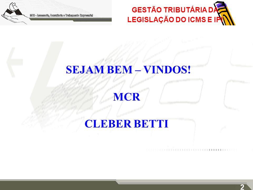 GESTÃO TRIBUTÁRIA DA LEGISLAÇÃO DO ICMS E IPI SEJAM BEM – VINDOS! MCR CLEBER BETTI 2
