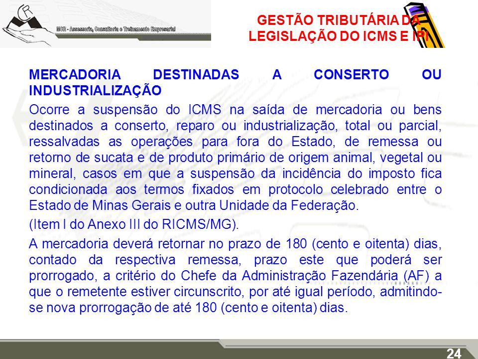 GESTÃO TRIBUTÁRIA DA LEGISLAÇÃO DO ICMS E IPI MERCADORIA DESTINADAS A CONSERTO OU INDUSTRIALIZAÇÃO Ocorre a suspensão do ICMS na saída de mercadoria o