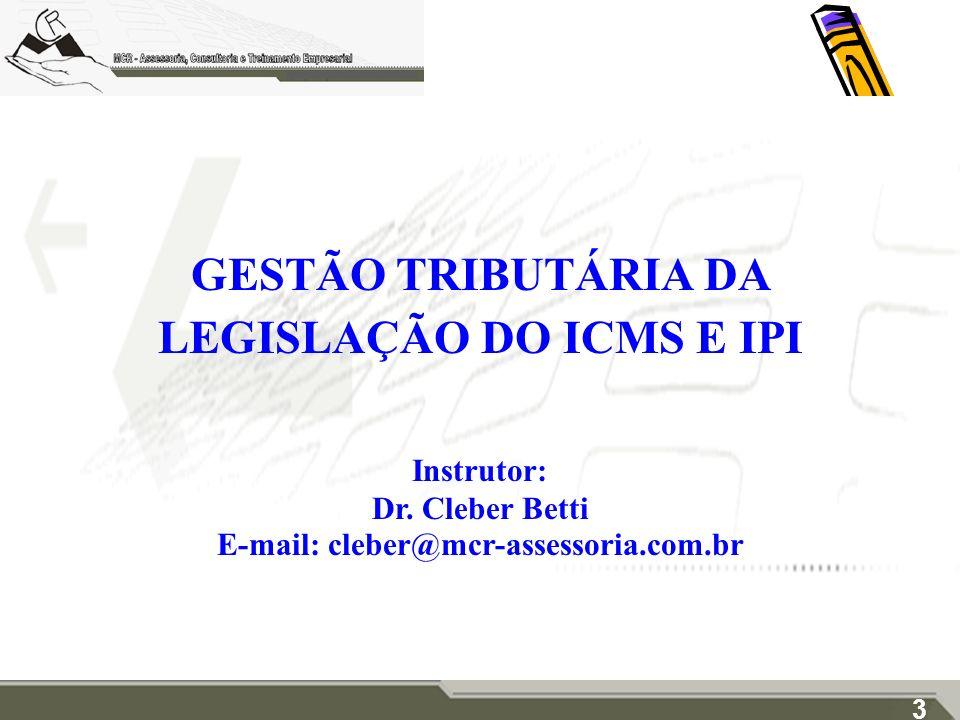GESTÃO TRIBUTÁRIA DA LEGISLAÇÃO DO ICMS E IPI Instrutor: Dr. Cleber Betti E-mail: cleber@mcr-assessoria.com.br 3
