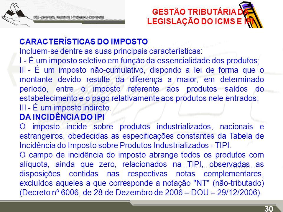 GESTÃO TRIBUTÁRIA DA LEGISLAÇÃO DO ICMS E IPI CARACTERÍSTICAS DO IMPOSTO Incluem-se dentre as suas principais características: I - É um imposto seleti