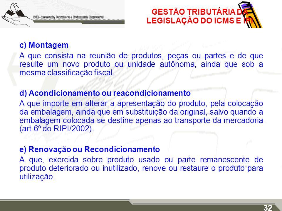 GESTÃO TRIBUTÁRIA DA LEGISLAÇÃO DO ICMS E IPI c) Montagem A que consista na reunião de produtos, peças ou partes e de que resulte um novo produto ou u