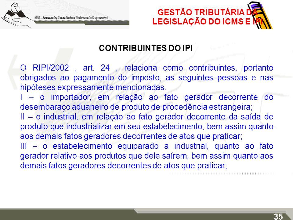 GESTÃO TRIBUTÁRIA DA LEGISLAÇÃO DO ICMS E IPI CONTRIBUINTES DO IPI O RIPI/2002, art. 24, relaciona como contribuintes, portanto obrigados ao pagamento