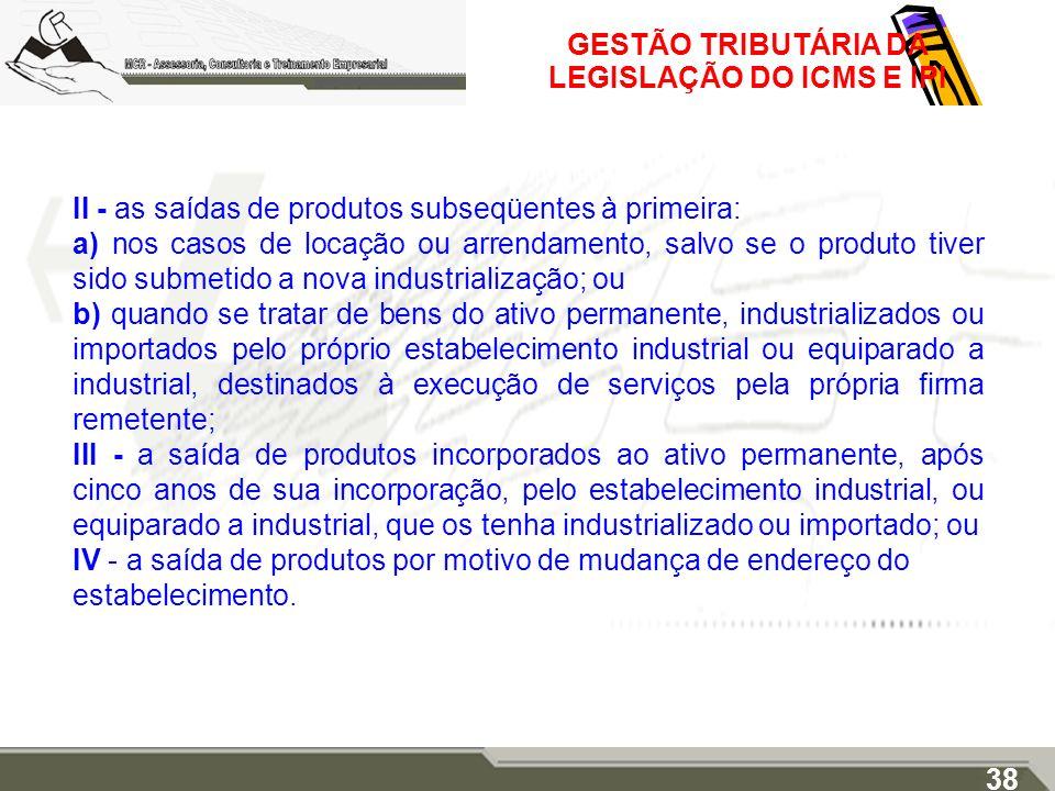 GESTÃO TRIBUTÁRIA DA LEGISLAÇÃO DO ICMS E IPI II - as saídas de produtos subseqüentes à primeira: a) nos casos de locação ou arrendamento, salvo se o