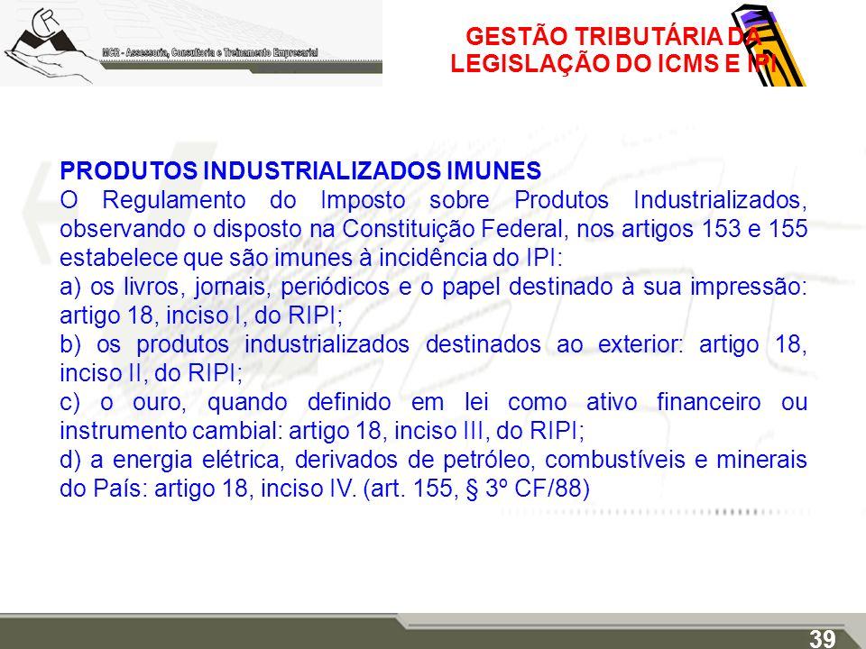 GESTÃO TRIBUTÁRIA DA LEGISLAÇÃO DO ICMS E IPI PRODUTOS INDUSTRIALIZADOS IMUNES O Regulamento do Imposto sobre Produtos Industrializados, observando o