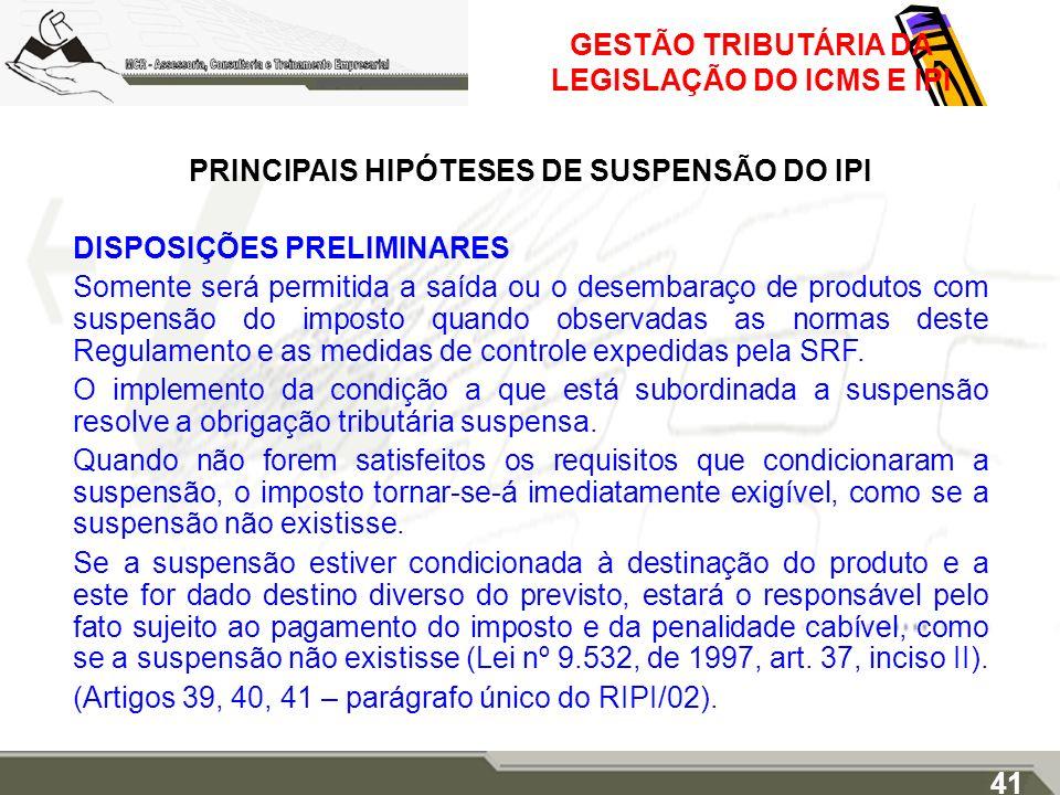 GESTÃO TRIBUTÁRIA DA LEGISLAÇÃO DO ICMS E IPI PRINCIPAIS HIPÓTESES DE SUSPENSÃO DO IPI DISPOSIÇÕES PRELIMINARES Somente será permitida a saída ou o de