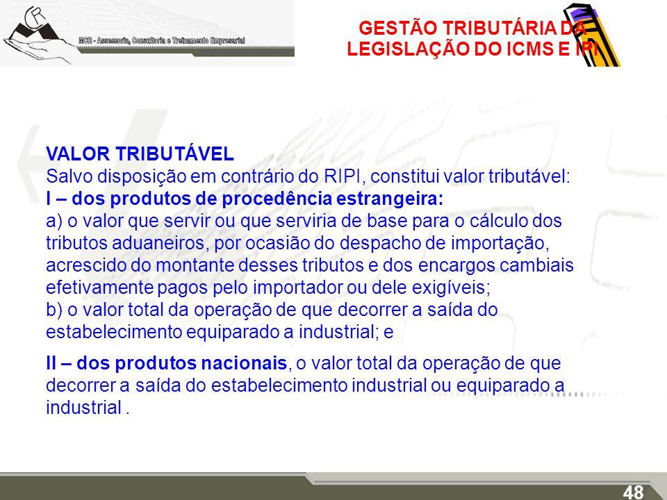 GESTÃO TRIBUTÁRIA DA LEGISLAÇÃO DO ICMS E IPI VALOR TRIBUTÁVEL Salvo disposição em contrário do RIPI, constitui valor tributável: I – dos produtos de
