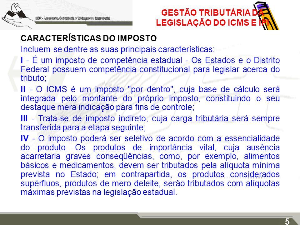 GESTÃO TRIBUTÁRIA DA LEGISLAÇÃO DO ICMS E IPI CARACTERÍSTICAS DO IMPOSTO Incluem-se dentre as suas principais características: I - É um imposto de com