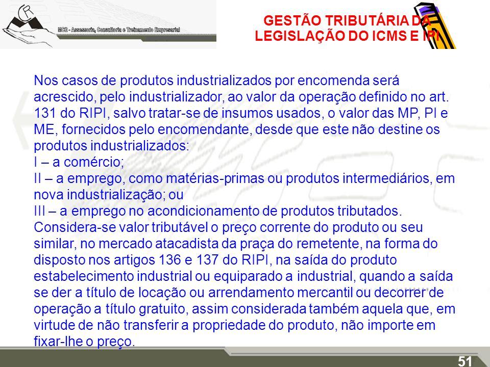 GESTÃO TRIBUTÁRIA DA LEGISLAÇÃO DO ICMS E IPI Nos casos de produtos industrializados por encomenda será acrescido, pelo industrializador, ao valor da