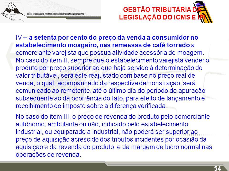 GESTÃO TRIBUTÁRIA DA LEGISLAÇÃO DO ICMS E IPI IV – a setenta por cento do preço da venda a consumidor no estabelecimento moageiro, nas remessas de caf