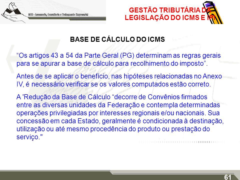 GESTÃO TRIBUTÁRIA DA LEGISLAÇÃO DO ICMS E IPI BASE DE CÁLCULO DO ICMS Os artigos 43 a 54 da Parte Geral (PG) determinam as regras gerais para se apura