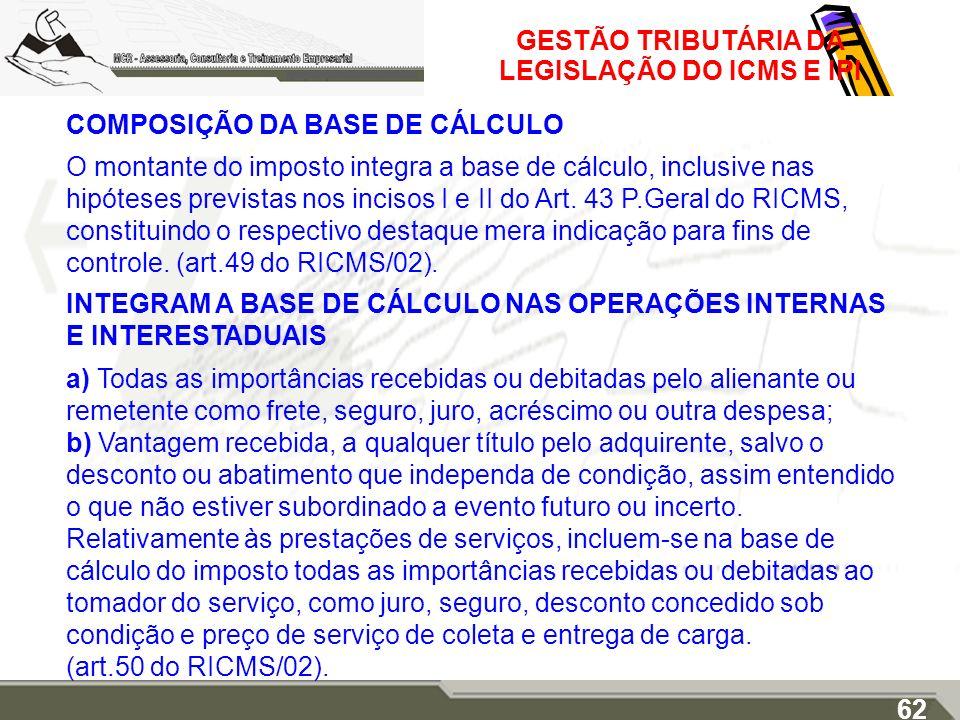 GESTÃO TRIBUTÁRIA DA LEGISLAÇÃO DO ICMS E IPI COMPOSIÇÃO DA BASE DE CÁLCULO O montante do imposto integra a base de cálculo, inclusive nas hipóteses p