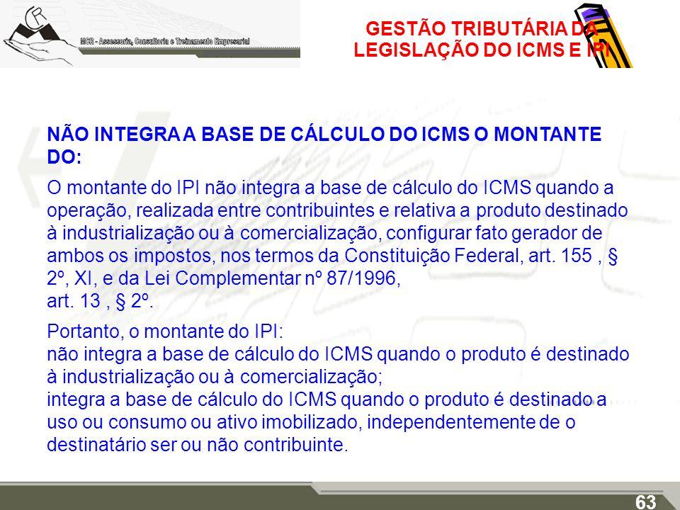 GESTÃO TRIBUTÁRIA DA LEGISLAÇÃO DO ICMS E IPI NÃO INTEGRA A BASE DE CÁLCULO DO ICMS O MONTANTE DO: O montante do IPI não integra a base de cálculo do