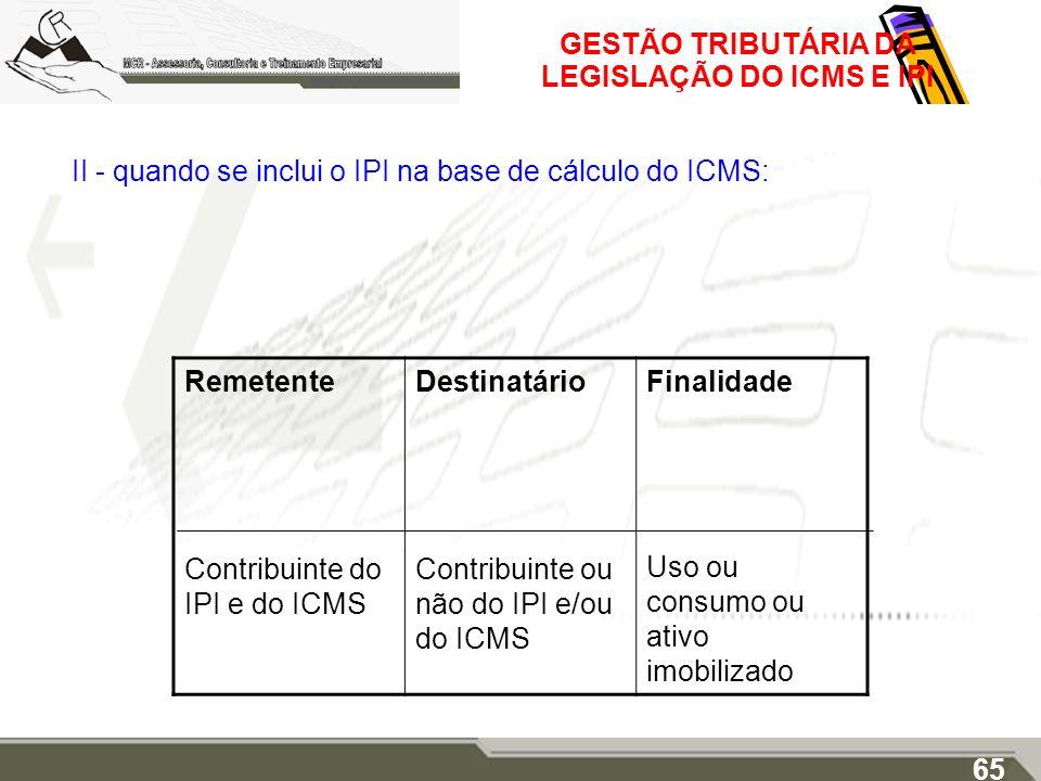 GESTÃO TRIBUTÁRIA DA LEGISLAÇÃO DO ICMS E IPI II - quando se inclui o IPI na base de cálculo do ICMS: 65 Remetente Contribuinte do IPI e do ICMS Desti