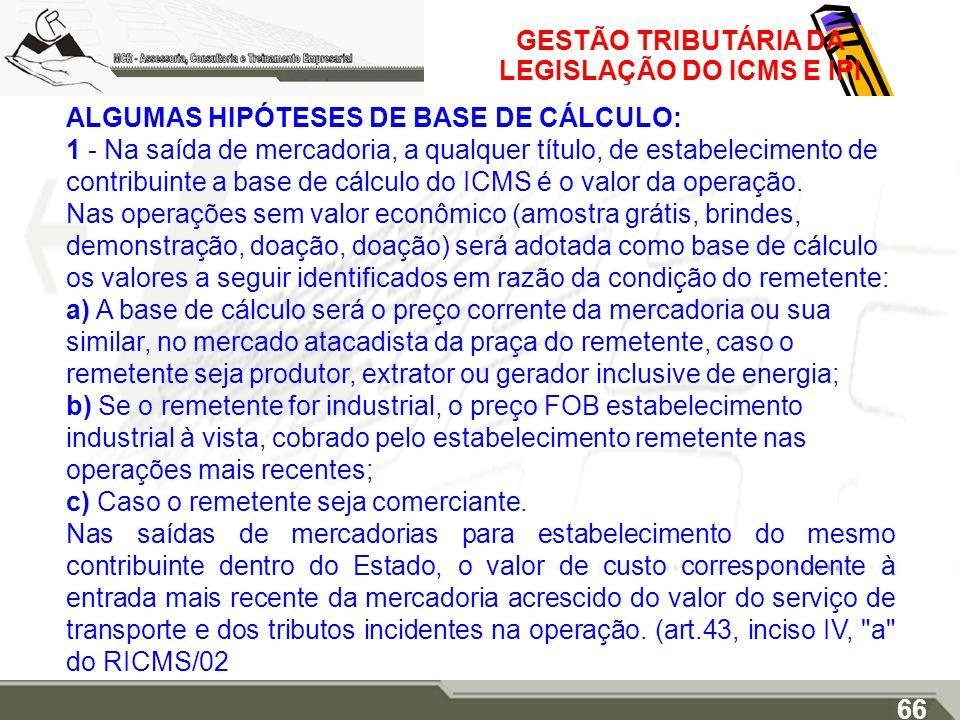 GESTÃO TRIBUTÁRIA DA LEGISLAÇÃO DO ICMS E IPI ALGUMAS HIPÓTESES DE BASE DE CÁLCULO: 1 - Na saída de mercadoria, a qualquer título, de estabelecimento