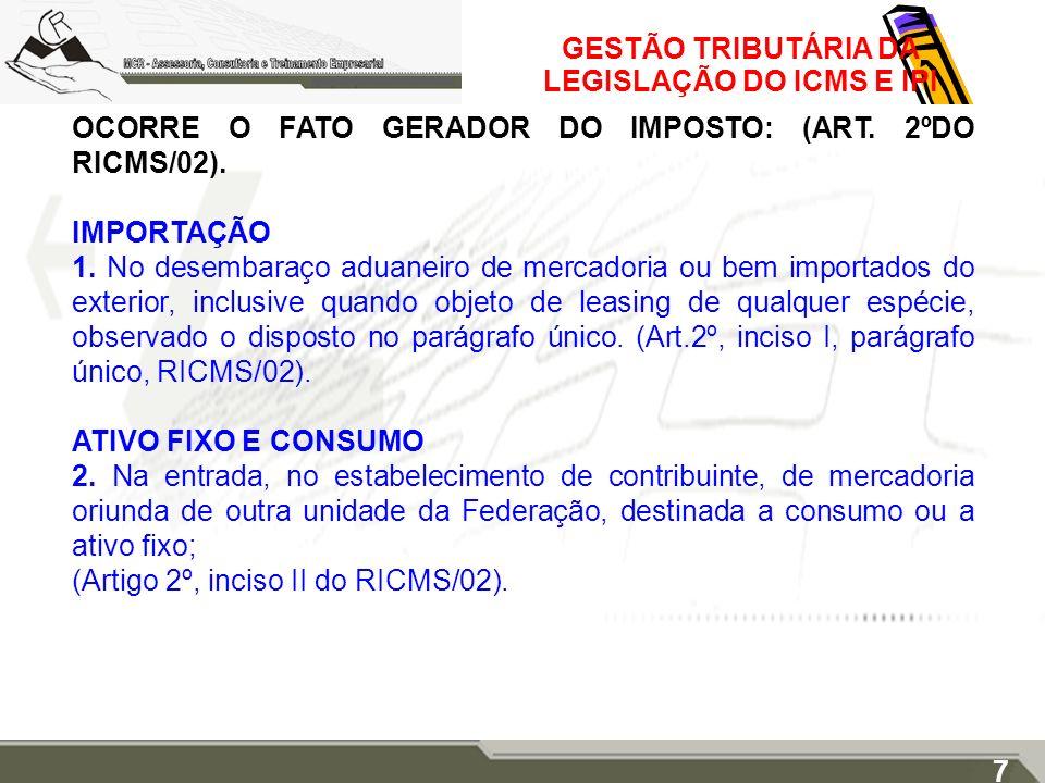 GESTÃO TRIBUTÁRIA DA LEGISLAÇÃO DO ICMS E IPI OCORRE O FATO GERADOR DO IMPOSTO: (ART. 2ºDO RICMS/02). IMPORTAÇÃO 1. No desembaraço aduaneiro de mercad