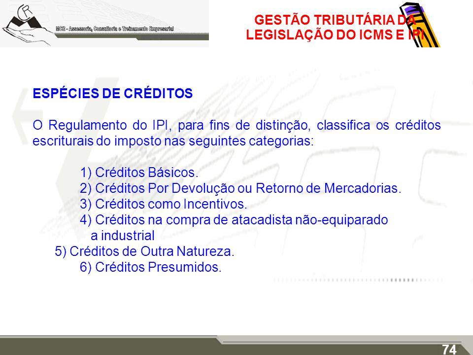 GESTÃO TRIBUTÁRIA DA LEGISLAÇÃO DO ICMS E IPI ESPÉCIES DE CRÉDITOS O Regulamento do IPI, para fins de distinção, classifica os créditos escriturais do