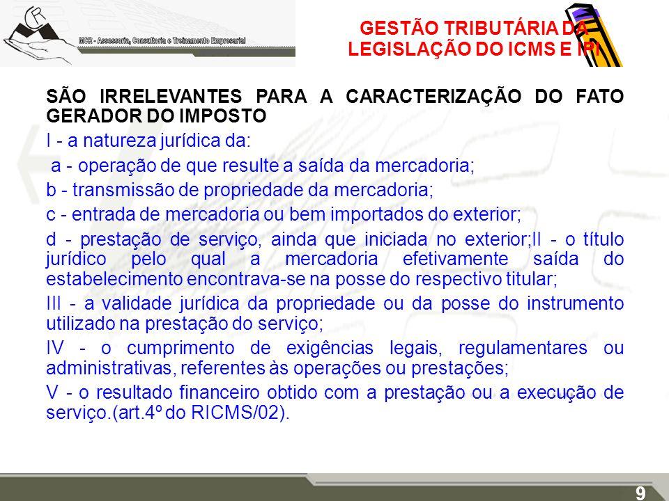 GESTÃO TRIBUTÁRIA DA LEGISLAÇÃO DO ICMS E IPI SÃO IRRELEVANTES PARA A CARACTERIZAÇÃO DO FATO GERADOR DO IMPOSTO I - a natureza jurídica da: a - operaç