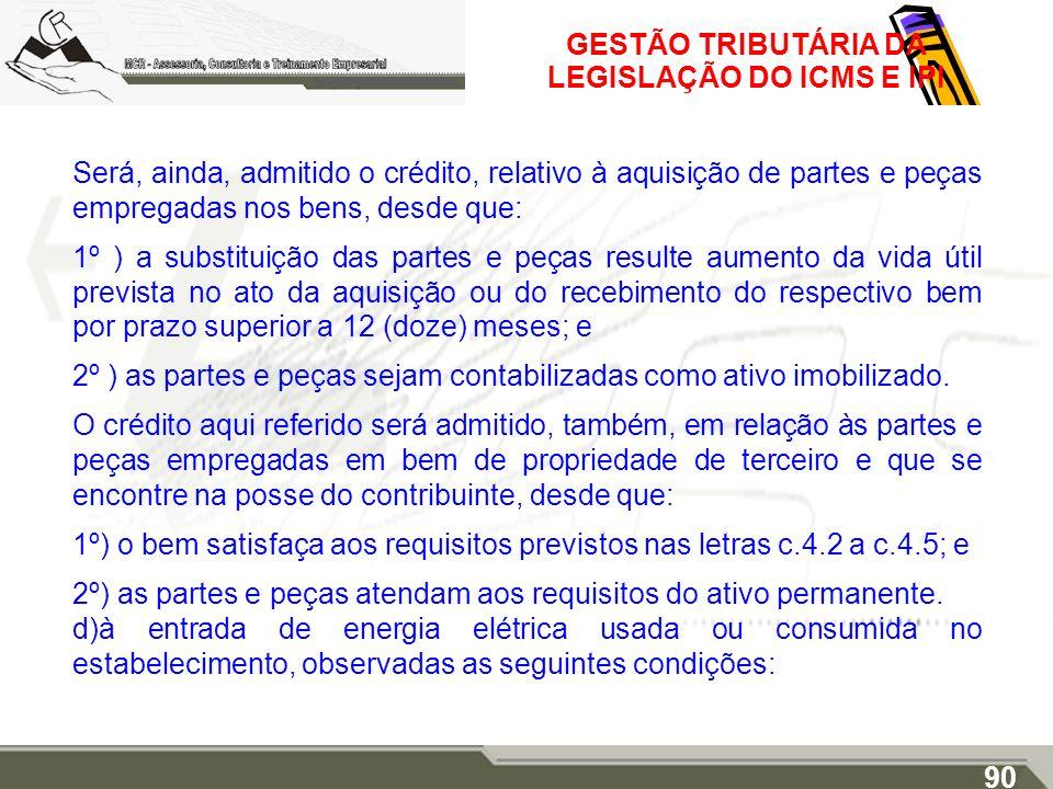 GESTÃO TRIBUTÁRIA DA LEGISLAÇÃO DO ICMS E IPI Será, ainda, admitido o crédito, relativo à aquisição de partes e peças empregadas nos bens, desde que: