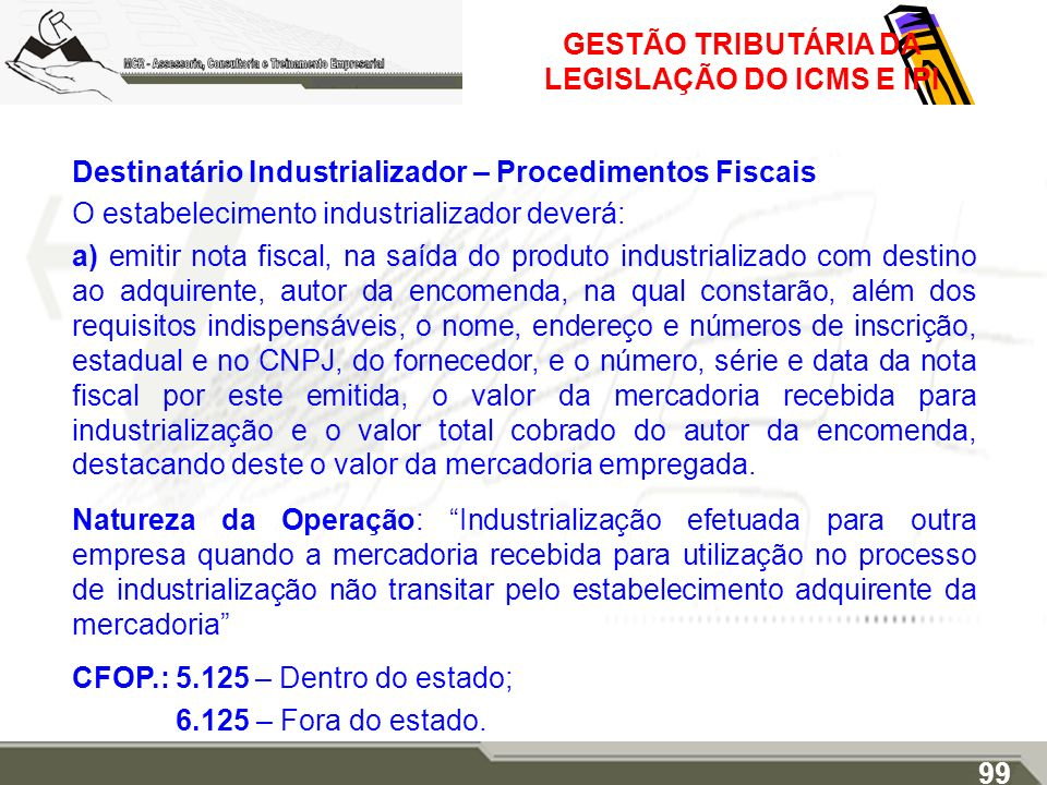 GESTÃO TRIBUTÁRIA DA LEGISLAÇÃO DO ICMS E IPI Destinatário Industrializador – Procedimentos Fiscais O estabelecimento industrializador deverá: a) emit