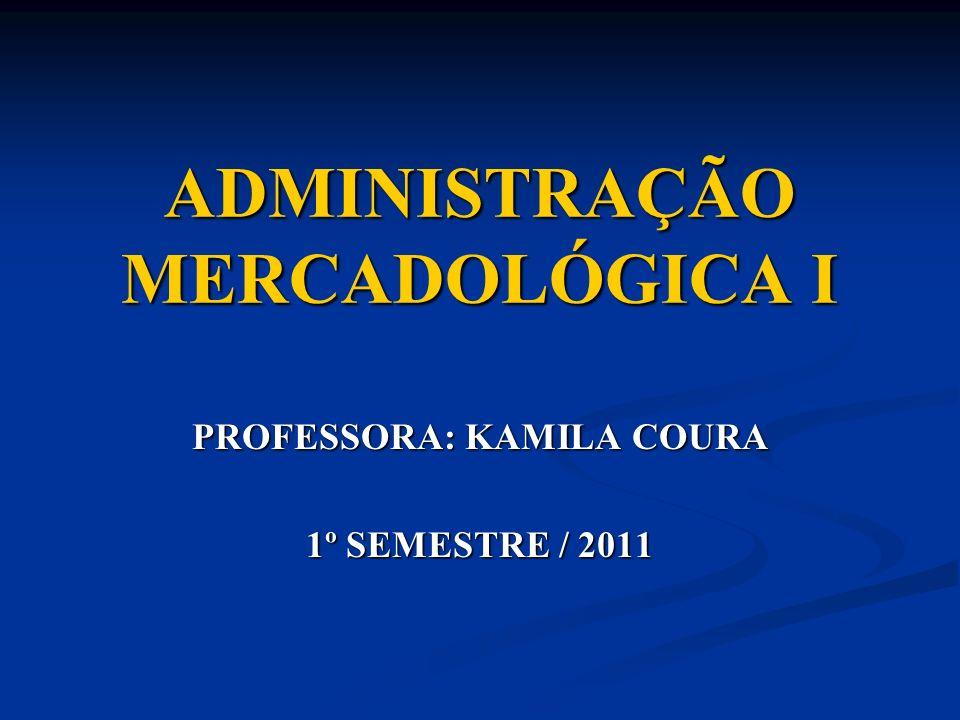 ADMINISTRAÇÃO MERCADOLÓGICA I PROFESSORA: KAMILA COURA 1º SEMESTRE / 2011