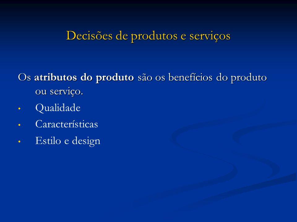 Decisões de produtos e serviços Os atributos do produto são os benefícios do produto ou serviço. Qualidade Características Estilo e design