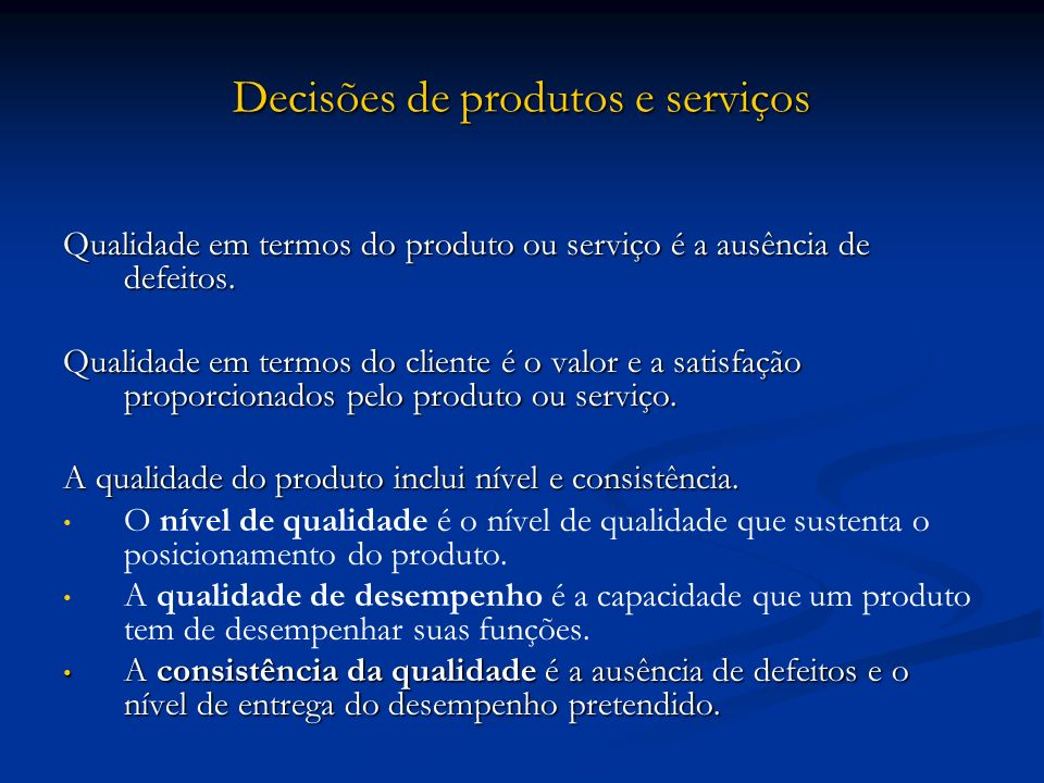 Decisões de produtos e serviços Qualidade em termos do produto ou serviço é a ausência de defeitos. Qualidade em termos do cliente é o valor e a satis