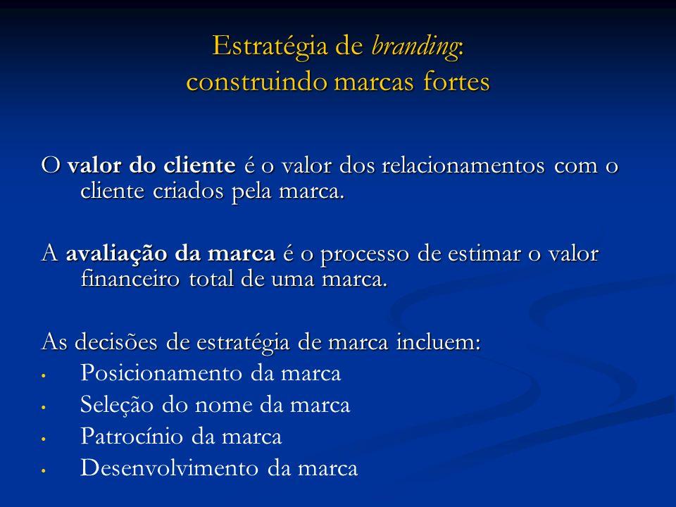 Estratégia de branding: construindo marcas fortes O valor do cliente é o valor dos relacionamentos com o cliente criados pela marca. A avaliação da ma
