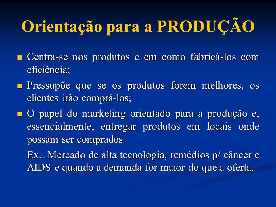 Orientação para a PRODUÇÃO Centra-se nos produtos e em como fabricá-los com eficiência; Centra-se nos produtos e em como fabricá-los com eficiência; P