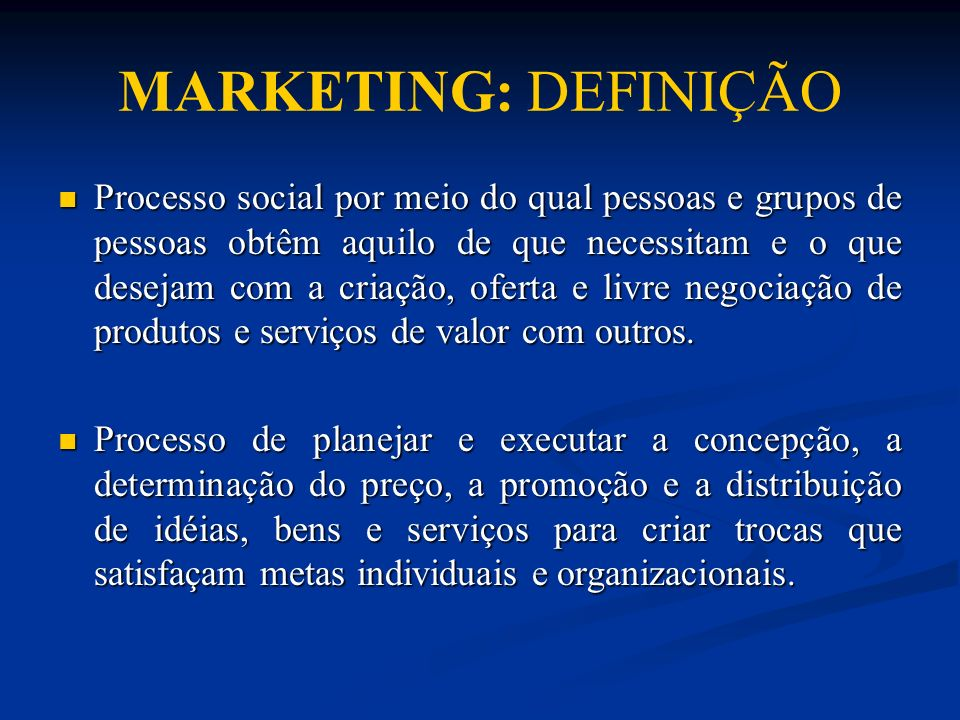 MARKETING: DEFINIÇÃO Processo social por meio do qual pessoas e grupos de pessoas obtêm aquilo de que necessitam e o que desejam com a criação, oferta