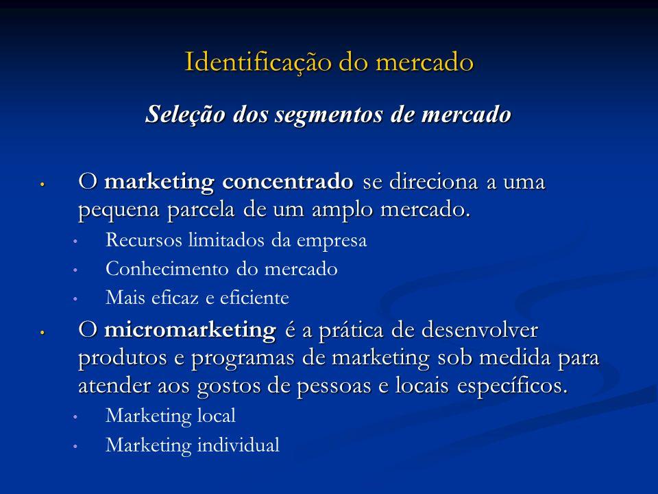 Identificação do mercado Seleção dos segmentos de mercado O marketing concentrado se direciona a uma pequena parcela de um amplo mercado. O marketing