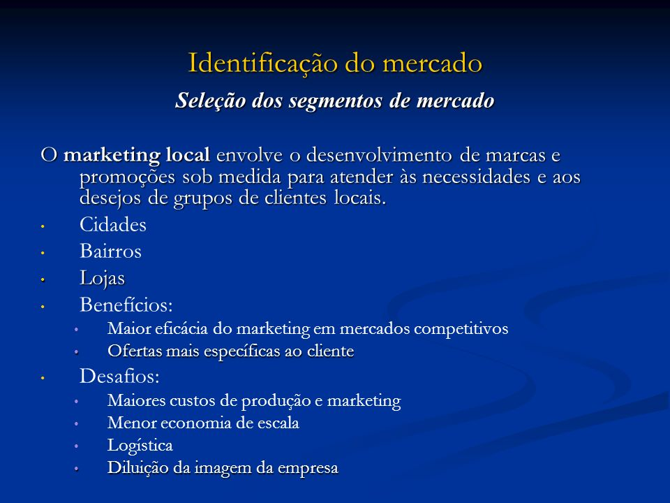 Identificação do mercado Seleção dos segmentos de mercado O marketing local envolve o desenvolvimento de marcas e promoções sob medida para atender às