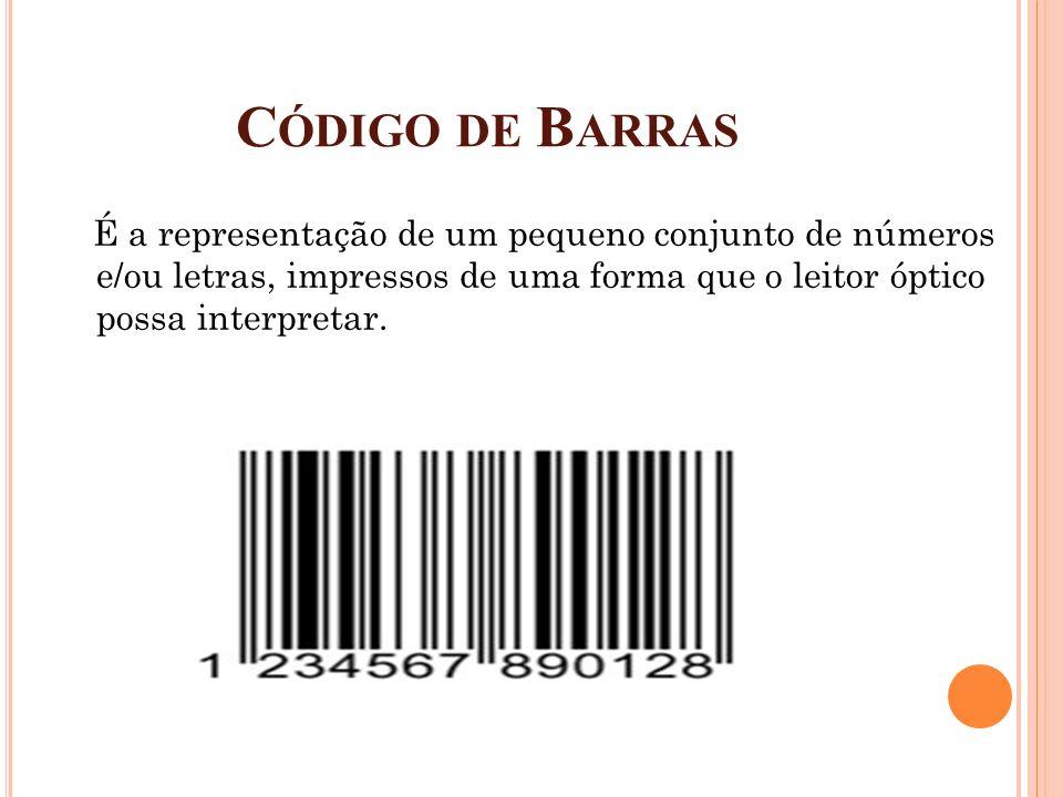 C ÓDIGO DE B ARRAS É a representação de um pequeno conjunto de números e/ou letras, impressos de uma forma que o leitor óptico possa interpretar.