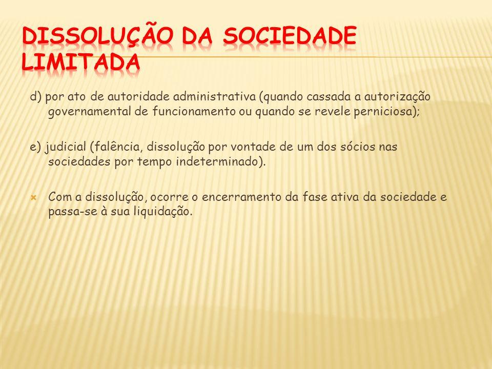 d) por ato de autoridade administrativa (quando cassada a autorização governamental de funcionamento ou quando se revele perniciosa); e) judicial (fal