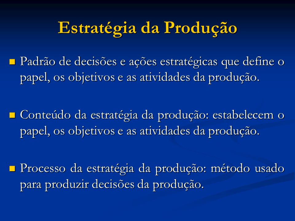 Estratégia da Produção Padrão de decisões e ações estratégicas que define o papel, os objetivos e as atividades da produção. Padrão de decisões e açõe