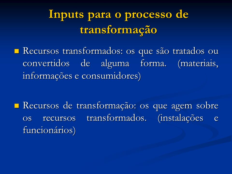 Processo de Transformação Processamento de materiais: transformam propriedades físicas, mudam localização e/ou posse, estocam ou acomodam; Processamento de materiais: transformam propriedades físicas, mudam localização e/ou posse, estocam ou acomodam; Processamento de informações: transformam suas propriedades informativas, alteram a posse, estocam ou mudam a localização; Processamento de informações: transformam suas propriedades informativas, alteram a posse, estocam ou mudam a localização; Processamento de consumidores: mudam suas propriedades físicas, acomodam, transformam a localização, alteram estado fisiológico e/ou psicológico.